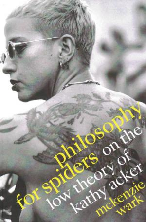 Philosophy for Spiders: On the Low Theory of Kathy Acker - cover image
