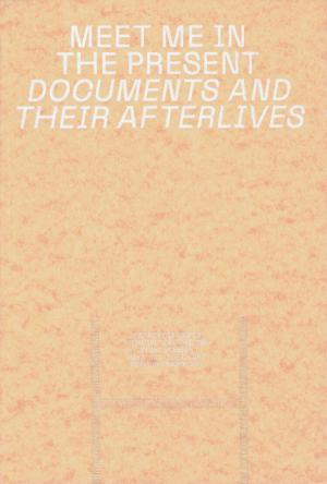 Meet Me In The Present: Documents and their Afterlives - cover image